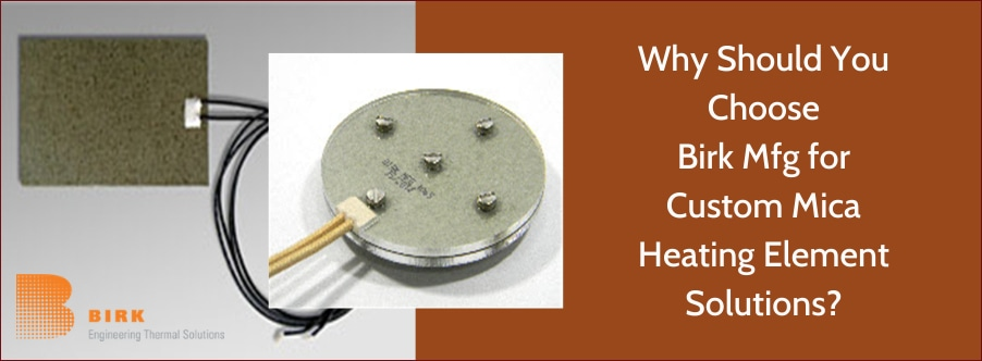 Why Should You Choose Birk Manufacturing for Custom Mica Heating Element Solutions?